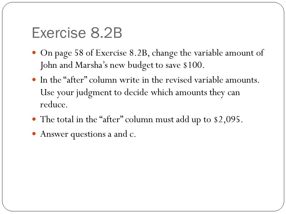 Exercise 8.2B On page 58 of Exercise 8.2B, change the variable amount of John and Marsha's new budget to save $100.