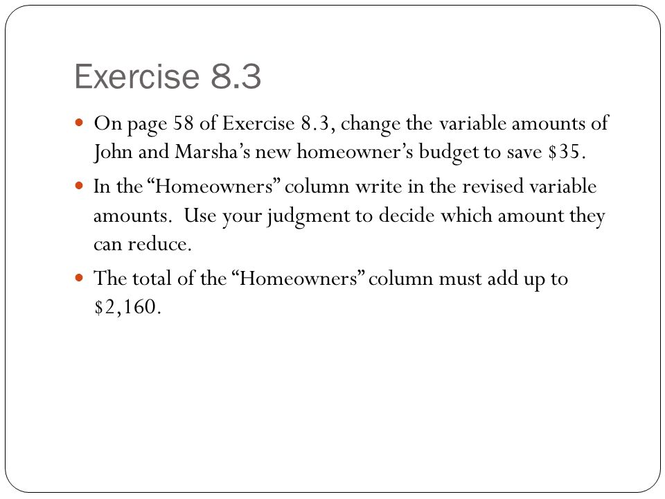 Exercise 8.3 On page 58 of Exercise 8.3, change the variable amounts of John and Marsha's new homeowner's budget to save $35.