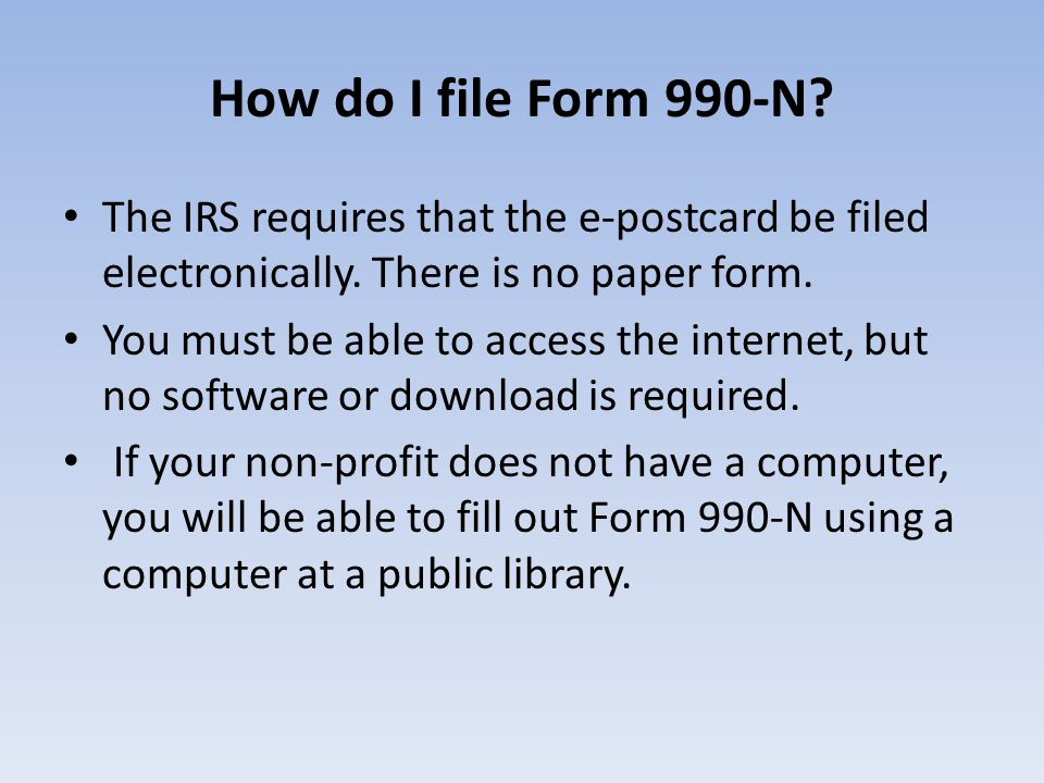 How do I file Form 990-N The IRS requires that the e-postcard be filed electronically. There is no paper form.