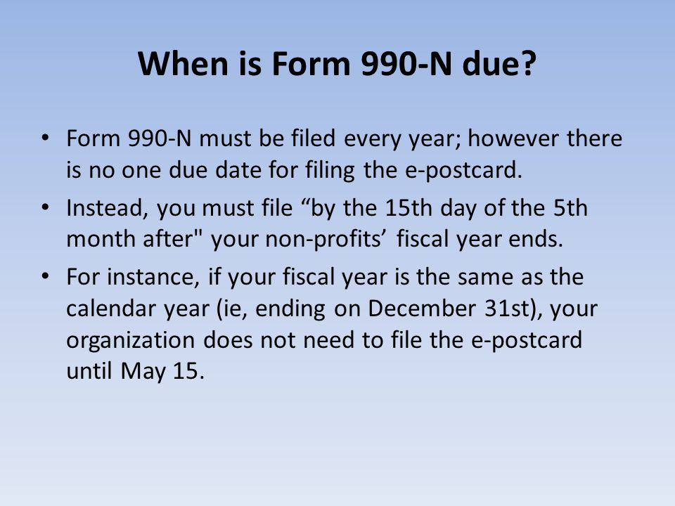 When is Form 990-N due Form 990-N must be filed every year; however there is no one due date for filing the e-postcard.