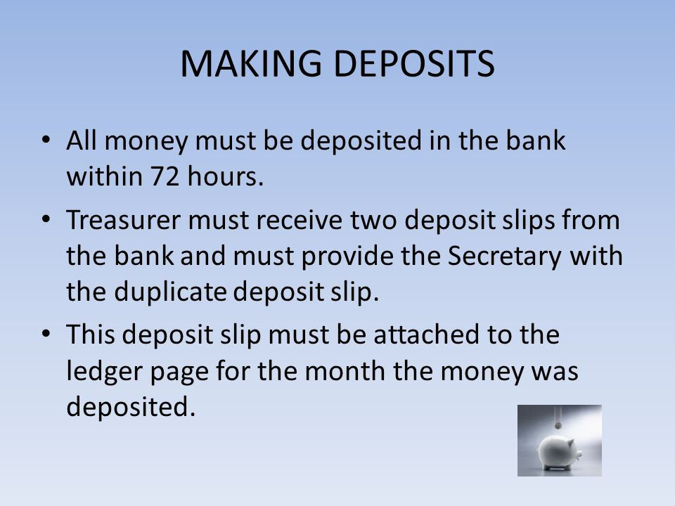 MAKING DEPOSITS All money must be deposited in the bank within 72 hours.