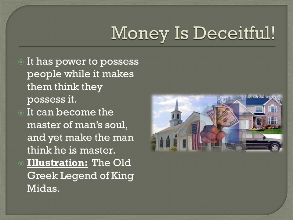 Money Is Deceitful! It has power to possess people while it makes them think they possess it.