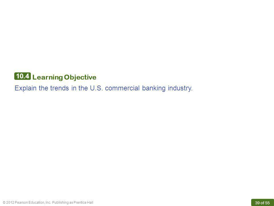 10.4 Learning Objective Explain the trends in the U.S. commercial banking industry.