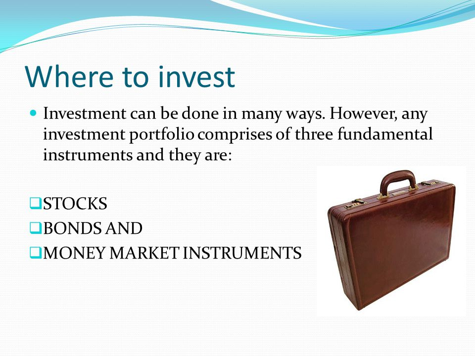 Where to invest Investment can be done in many ways. However, any investment portfolio comprises of three fundamental instruments and they are: