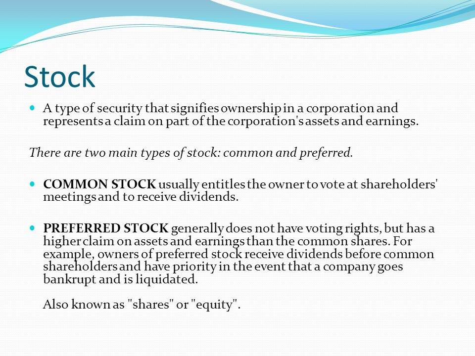 Stock A type of security that signifies ownership in a corporation and represents a claim on part of the corporation s assets and earnings.