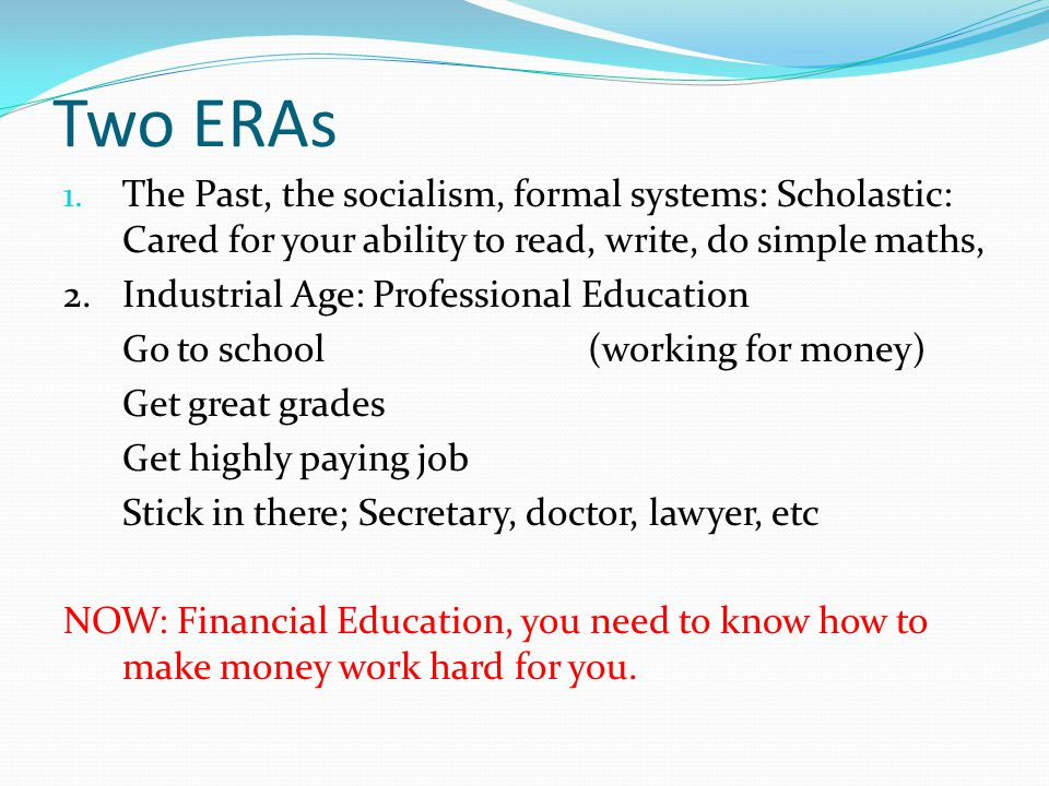 Two ERAs The Past, the socialism, formal systems: Scholastic: Cared for your ability to read, write, do simple maths,