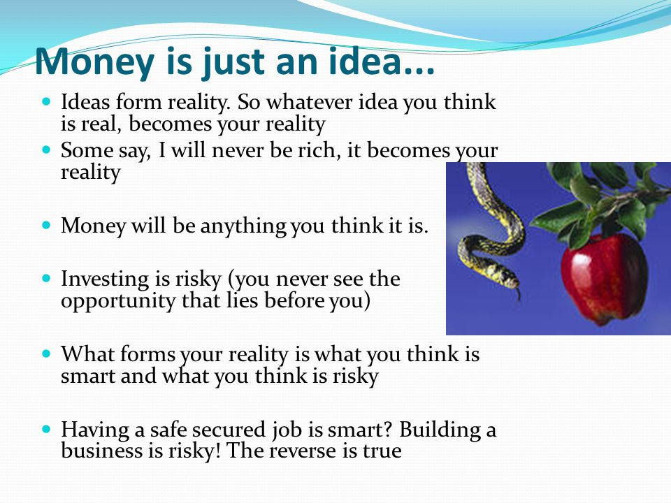 Money is just an idea... Ideas form reality. So whatever idea you think is real, becomes your reality.