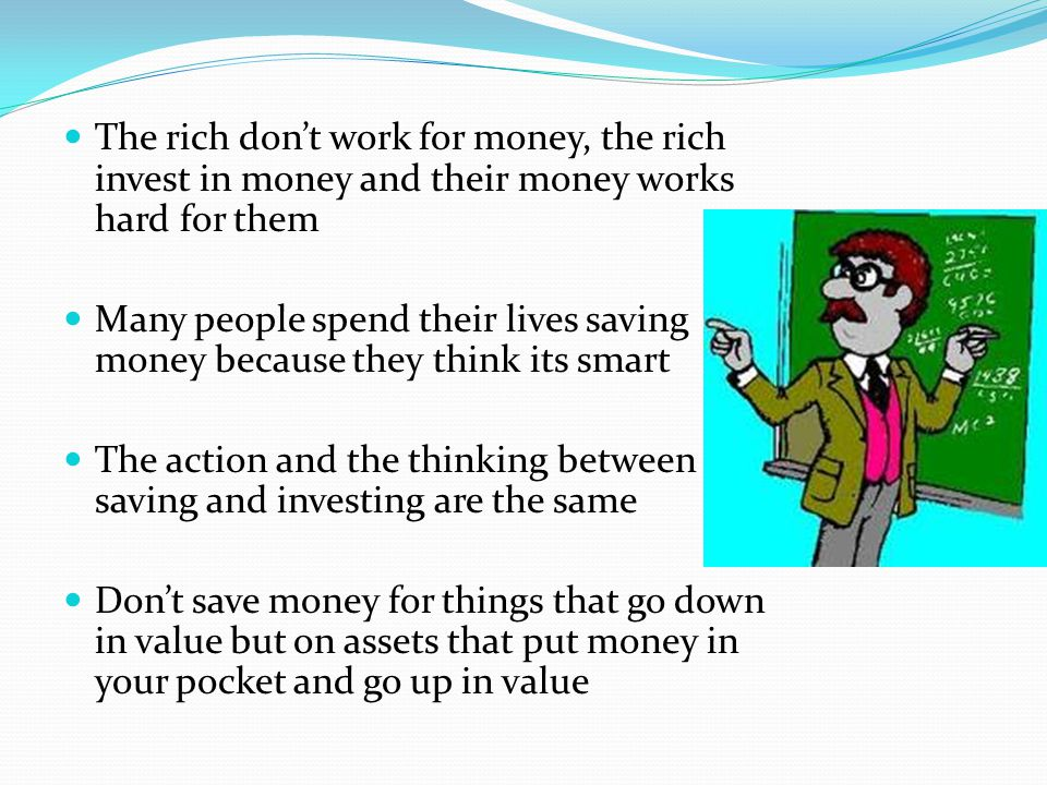 The rich don't work for money, the rich invest in money and their money works hard for them