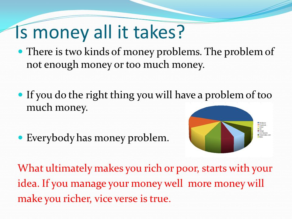 Is money all it takes There is two kinds of money problems. The problem of not enough money or too much money.