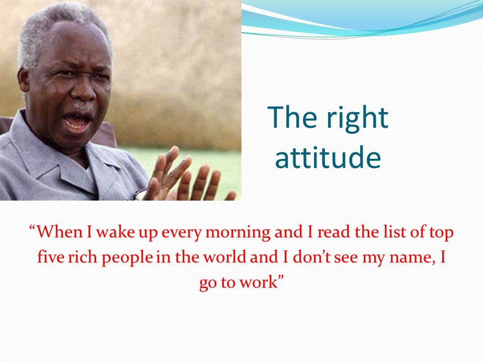 The right attitude When I wake up every morning and I read the list of top five rich people in the world and I don't see my name, I go to work