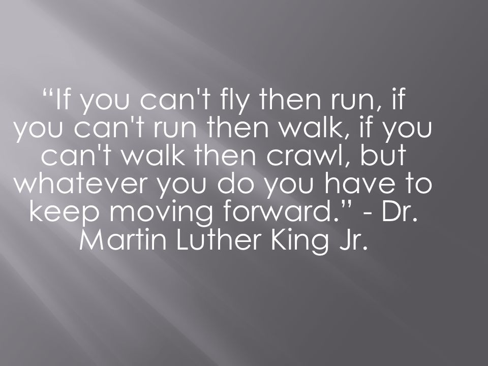If you can t fly then run, if you can t run then walk, if you can t walk then crawl, but whatever you do you have to keep moving forward. - Dr.