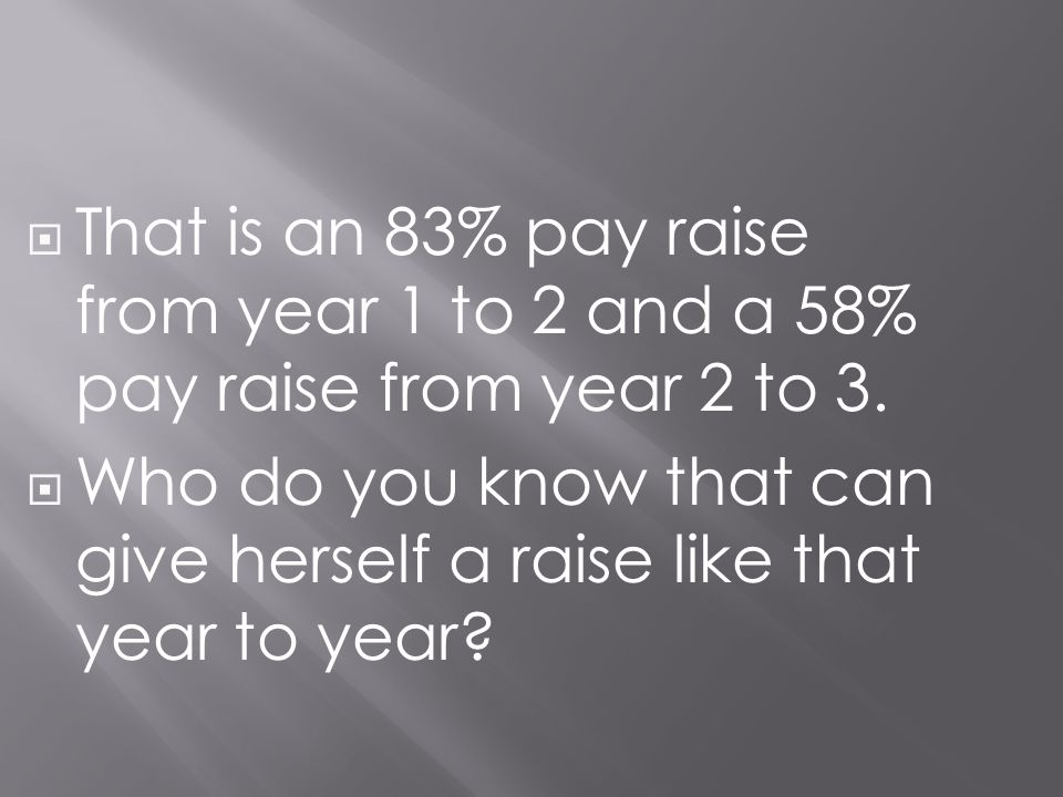That is an 83% pay raise from year 1 to 2 and a 58% pay raise from year 2 to 3.