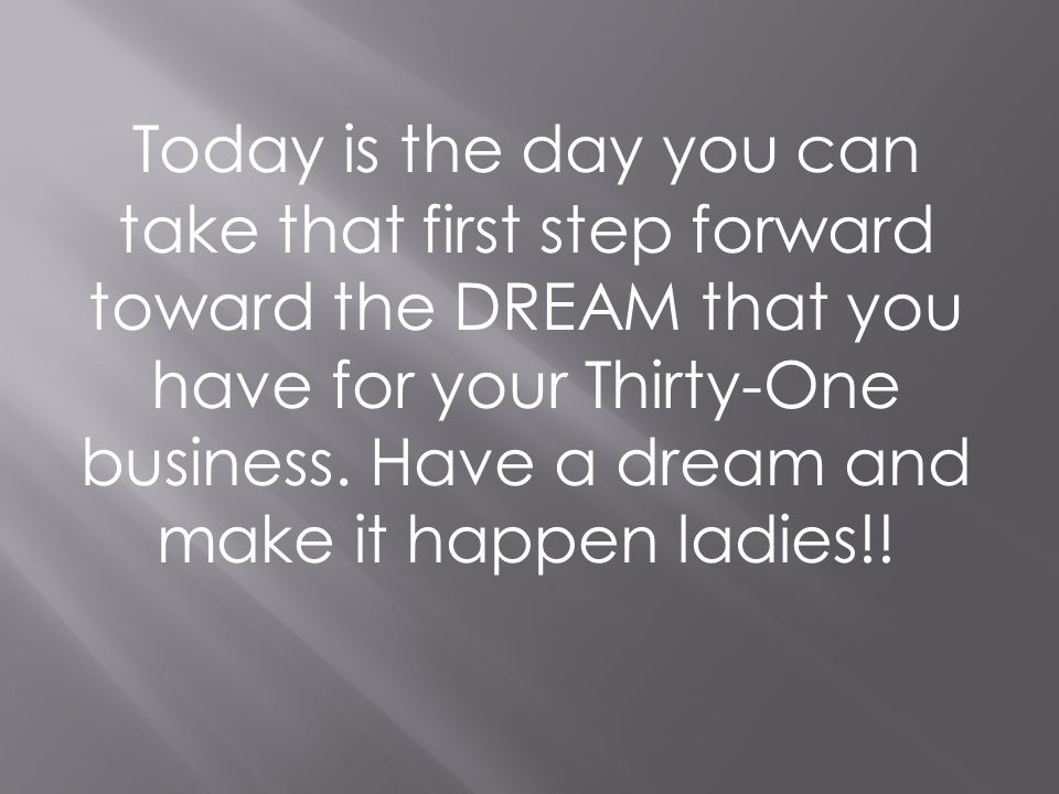 Today is the day you can take that first step forward toward the DREAM that you have for your Thirty-One business.