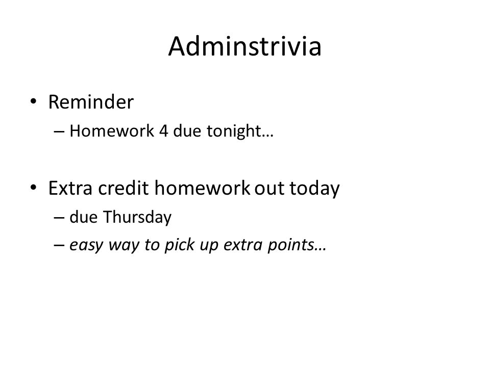 Adminstrivia Reminder Extra credit homework out today