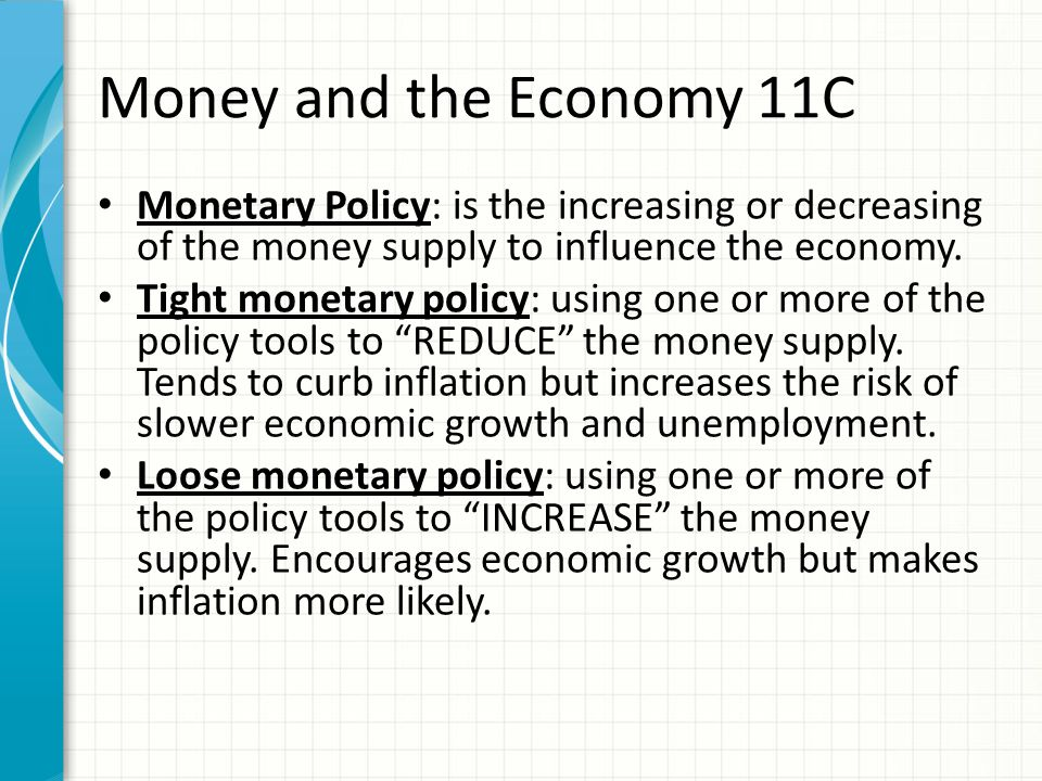 Money and the Economy 11C Monetary Policy: is the increasing or decreasing of the money supply to influence the economy.