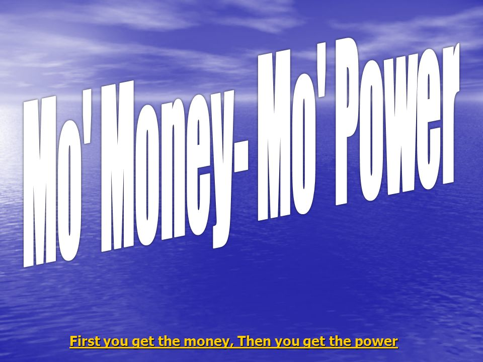 First you get the money, Then you get the power