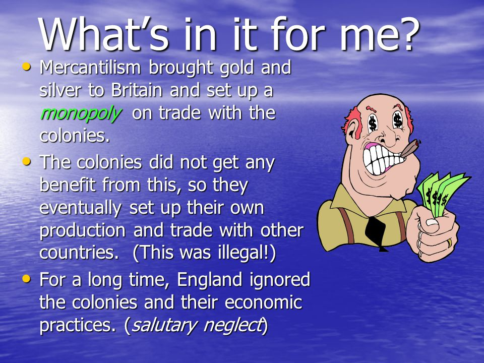What's in it for me Mercantilism brought gold and silver to Britain and set up a monopoly on trade with the colonies.