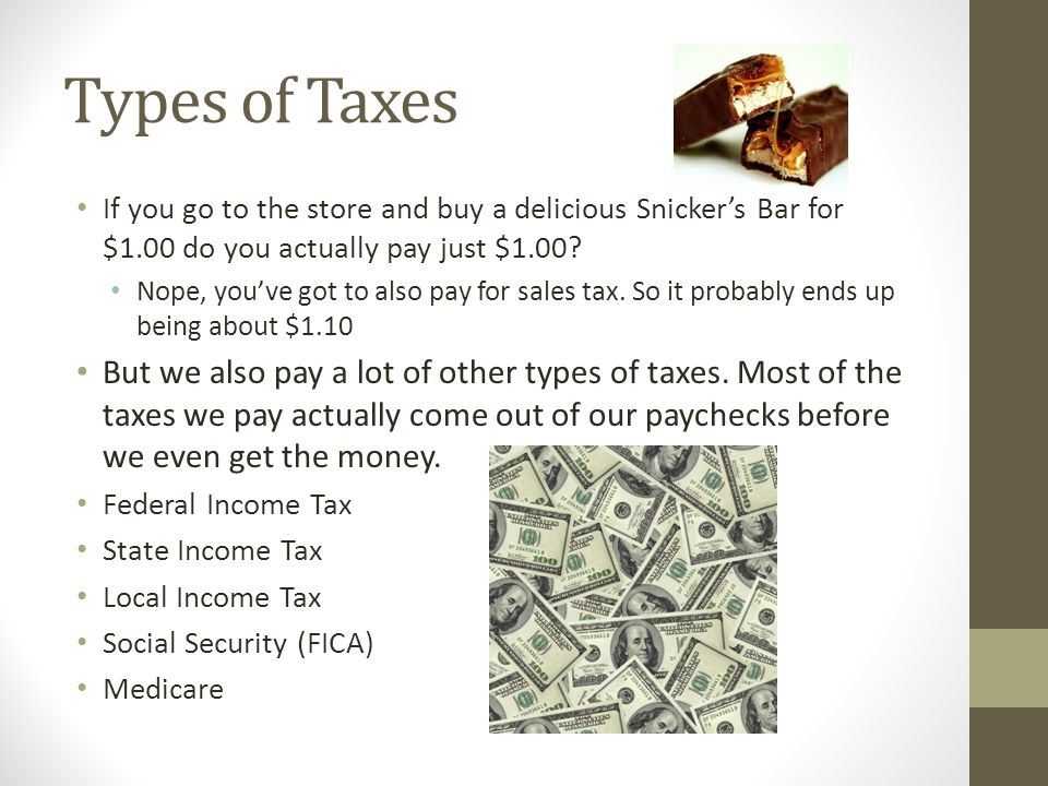 Types of Taxes If you go to the store and buy a delicious Snicker's Bar for $1.00 do you actually pay just $1.00