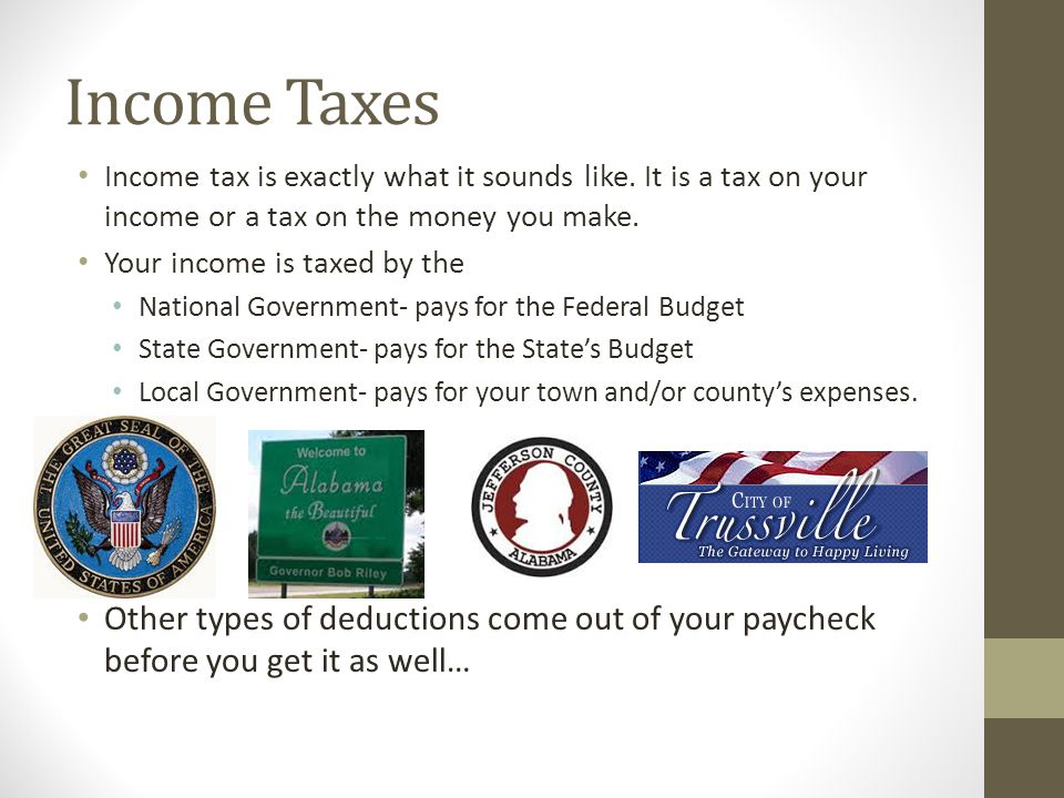 Income Taxes Income tax is exactly what it sounds like. It is a tax on your income or a tax on the money you make.