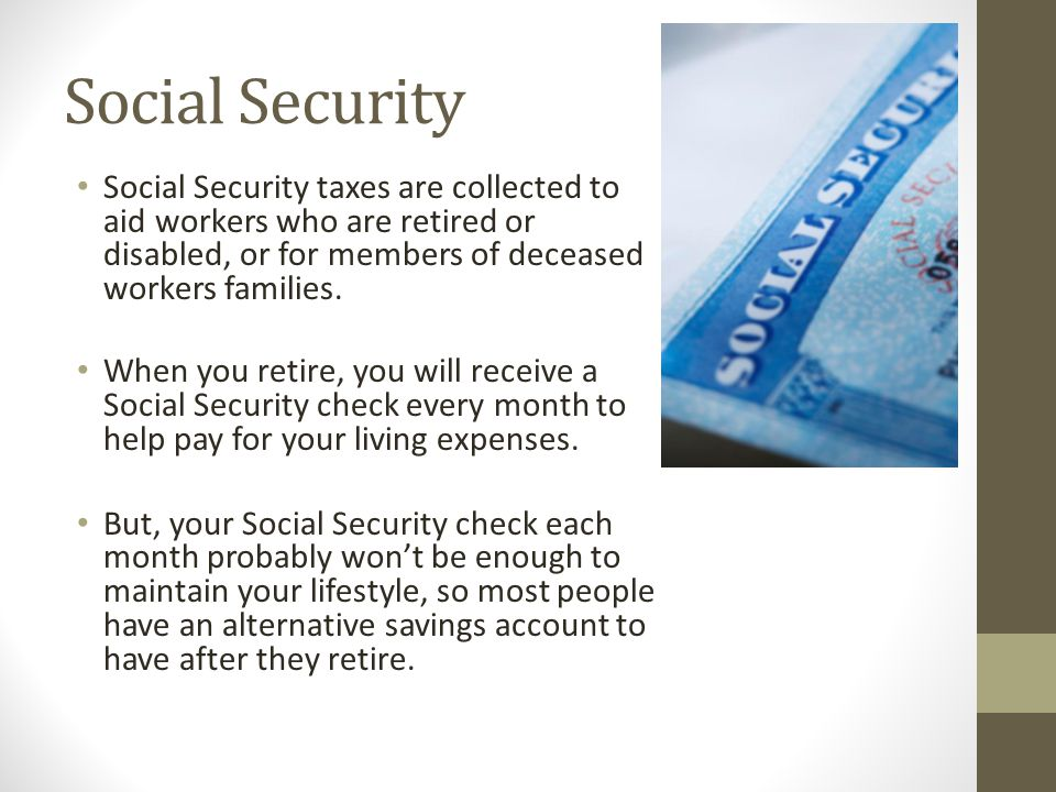 Social Security Social Security taxes are collected to aid workers who are retired or disabled, or for members of deceased workers families.