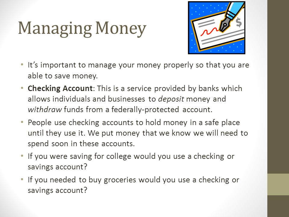 Managing Money It's important to manage your money properly so that you are able to save money.