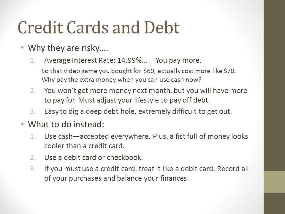 Credit Cards and Debt Why they are risky…. What to do instead: