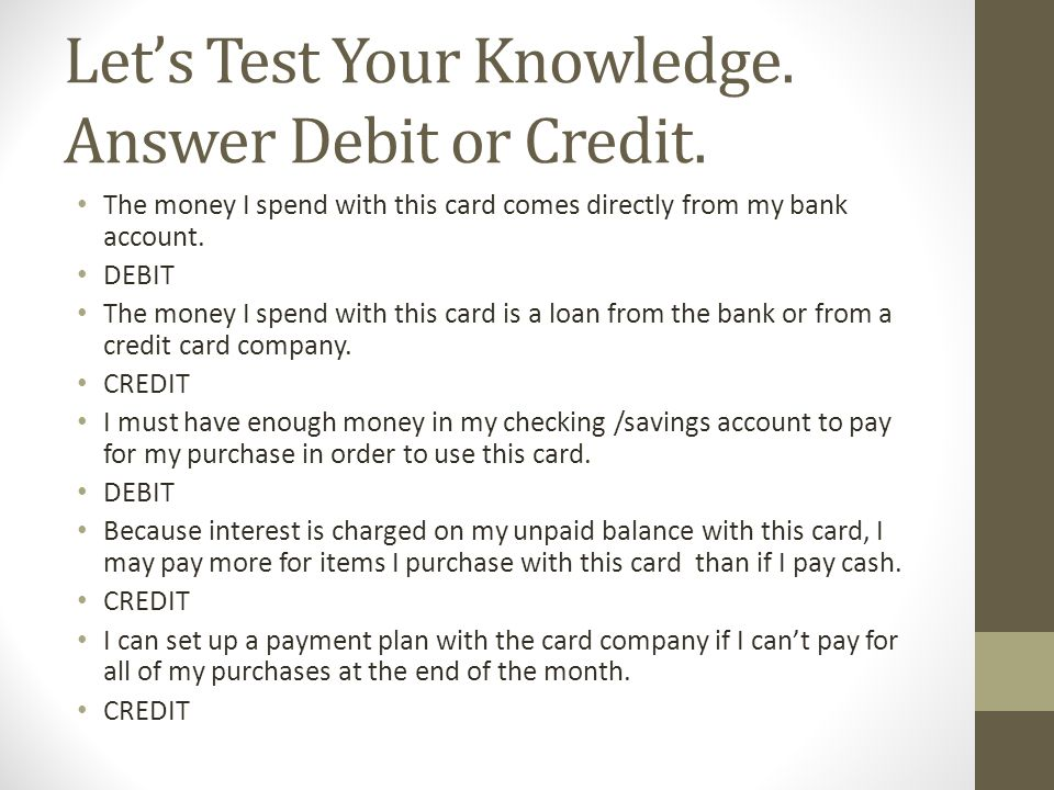 Let's Test Your Knowledge. Answer Debit or Credit.