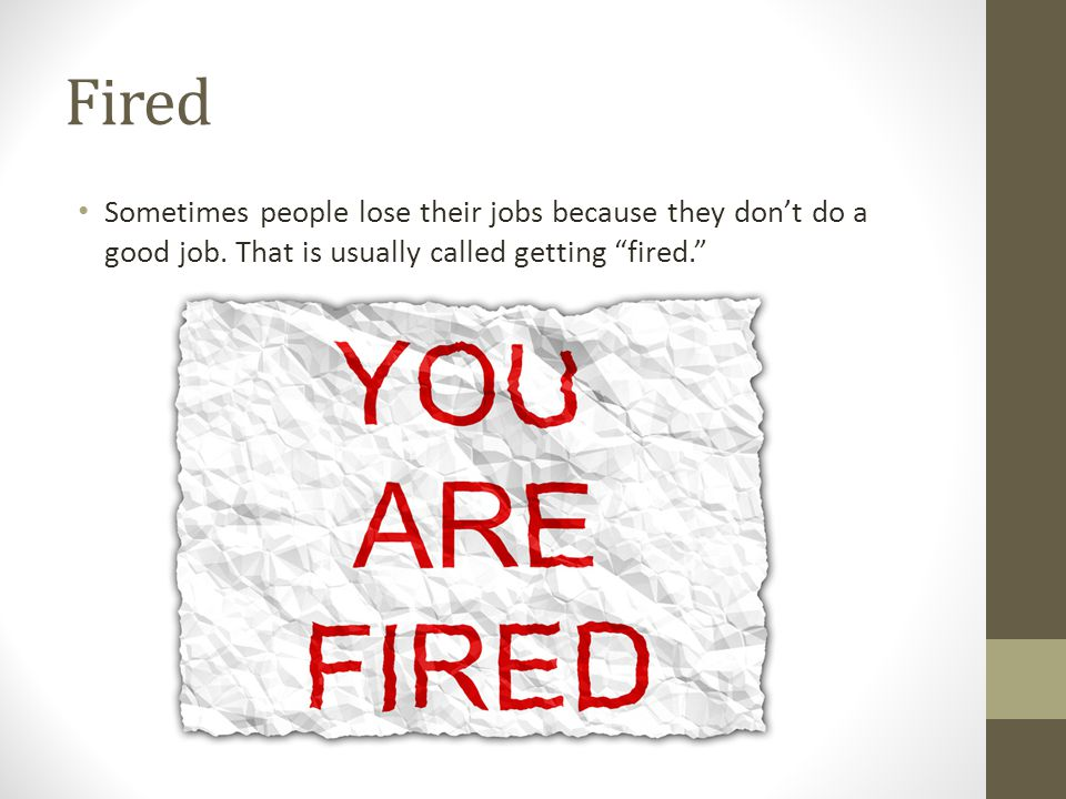 Fired Sometimes people lose their jobs because they don't do a good job.