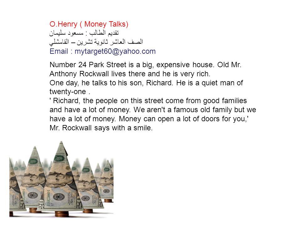 O.Henry ( Money Talks) تقديم الطالب : مسعود سليمان الصف العاشر ثانوية تشرين – القامشلي. Email : mytarget60@yahoo.com.