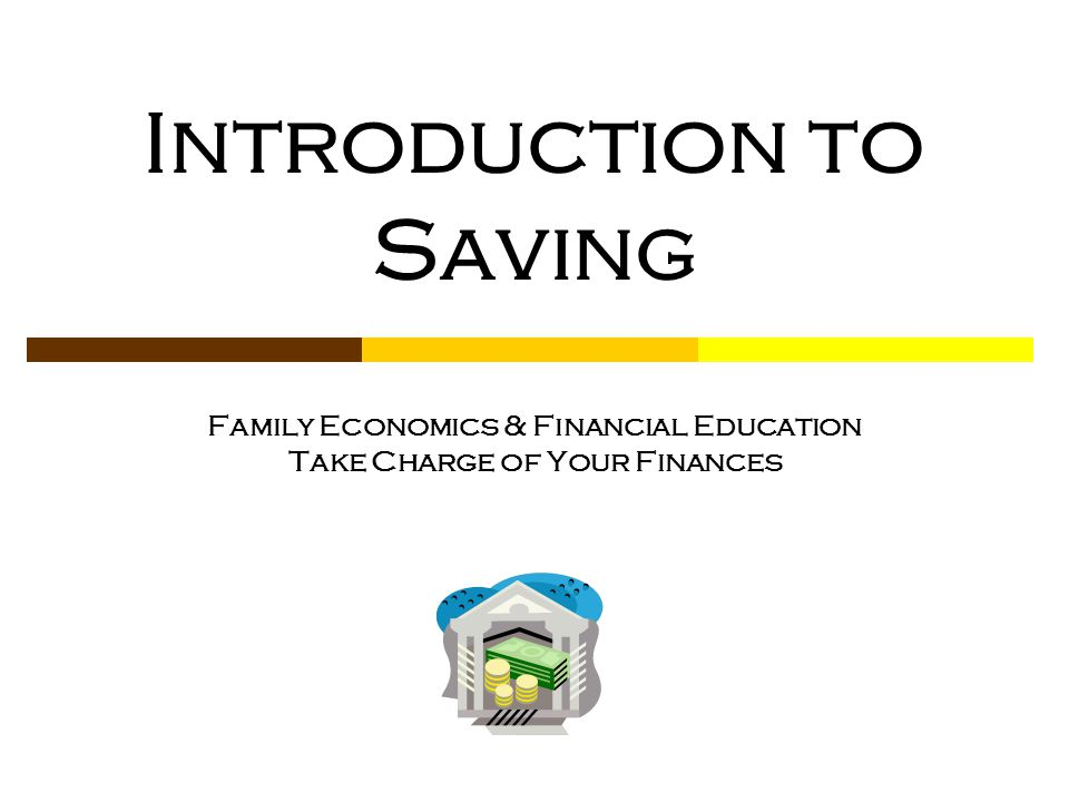 Introduction to Saving Family Economics & Financial Education Take Charge of Your Finances