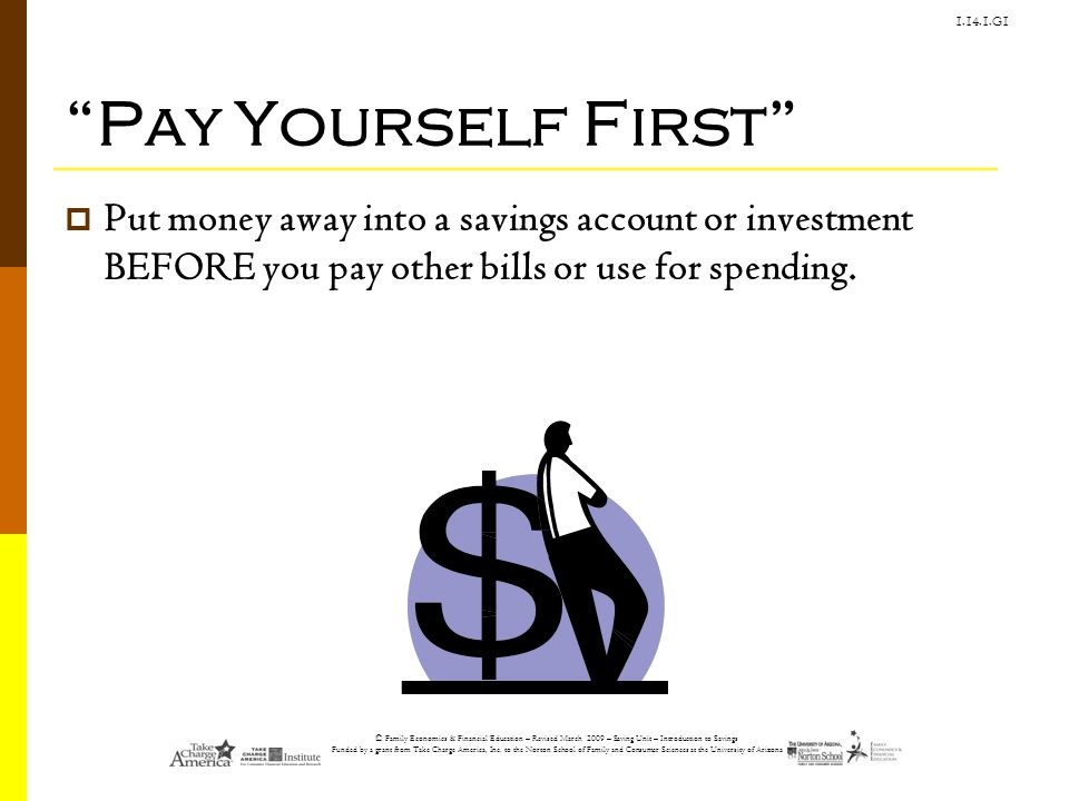 Pay Yourself First Put money away into a savings account or investment BEFORE you pay other bills or use for spending.