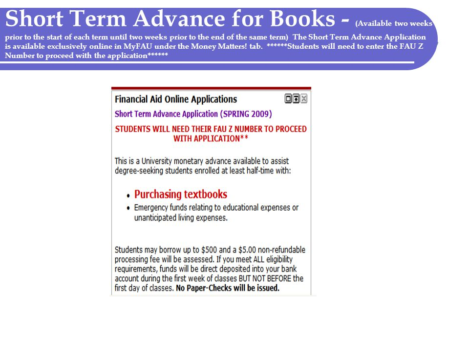 Short Term Advance for Books - (Available two weeks prior to the start of each term until two weeks prior to the end of the same term) The Short Term Advance Application is available exclusively online in MyFAU under the Money Matters.