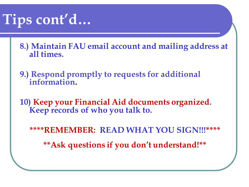 Tips cont'd… 8.) Maintain FAU email account and mailing address at all times. 9.) Respond promptly to requests for additional information.