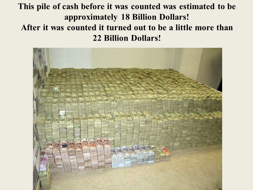 This pile of cash before it was counted was estimated to be approximately 18 Billion Dollars.