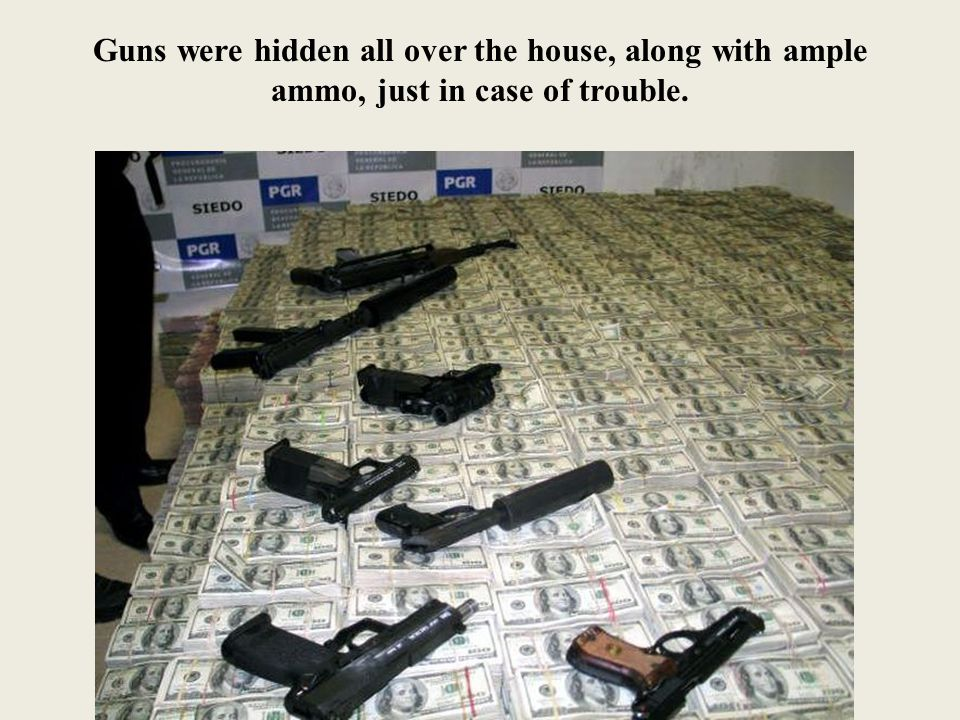 Guns were hidden all over the house, along with ample ammo, just in case of trouble.