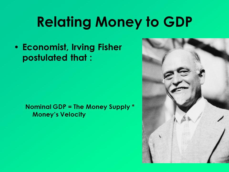 Relating Money to GDP Economist, Irving Fisher postulated that :