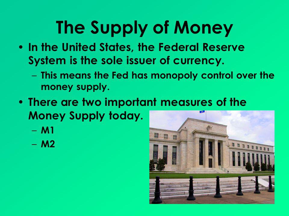 The Supply of Money In the United States, the Federal Reserve System is the sole issuer of currency.