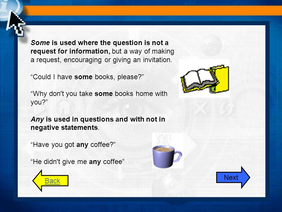 Some is used where the question is not a request for information, but a way of making a request, encouraging or giving an invitation. Could I have some books, please Why don t you take some books home with you Any is used in questions and with not in negative statements. Have you got any coffee He didn t give me any coffee