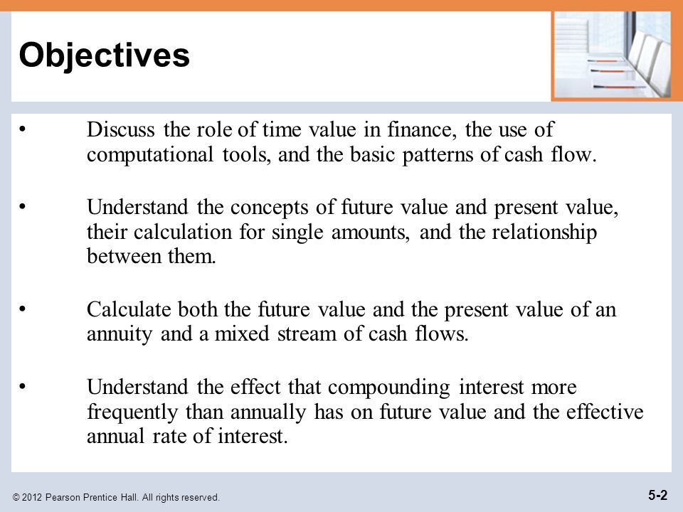 Objectives Discuss the role of time value in finance, the use of computational tools, and the basic patterns of cash flow.