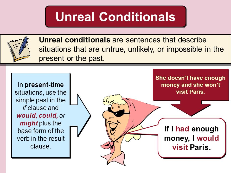 Unreal Conditionals Unreal conditionals are sentences that describe situations that are untrue, unlikely, or impossible in the present or the past.