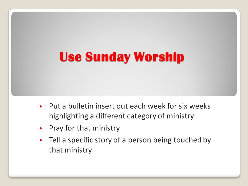 Use Sunday Worship Put a bulletin insert out each week for six weeks highlighting a different category of ministry.