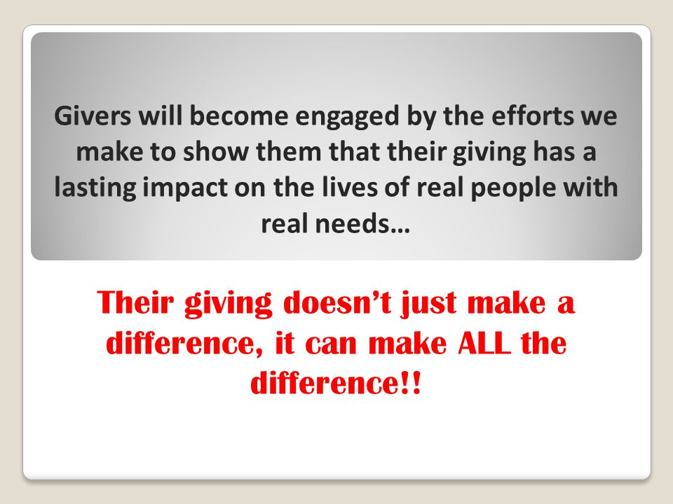Givers will become engaged by the efforts we make to show them that their giving has a lasting impact on the lives of real people with real needs… Their giving doesn't just make a difference, it can make ALL the difference!!