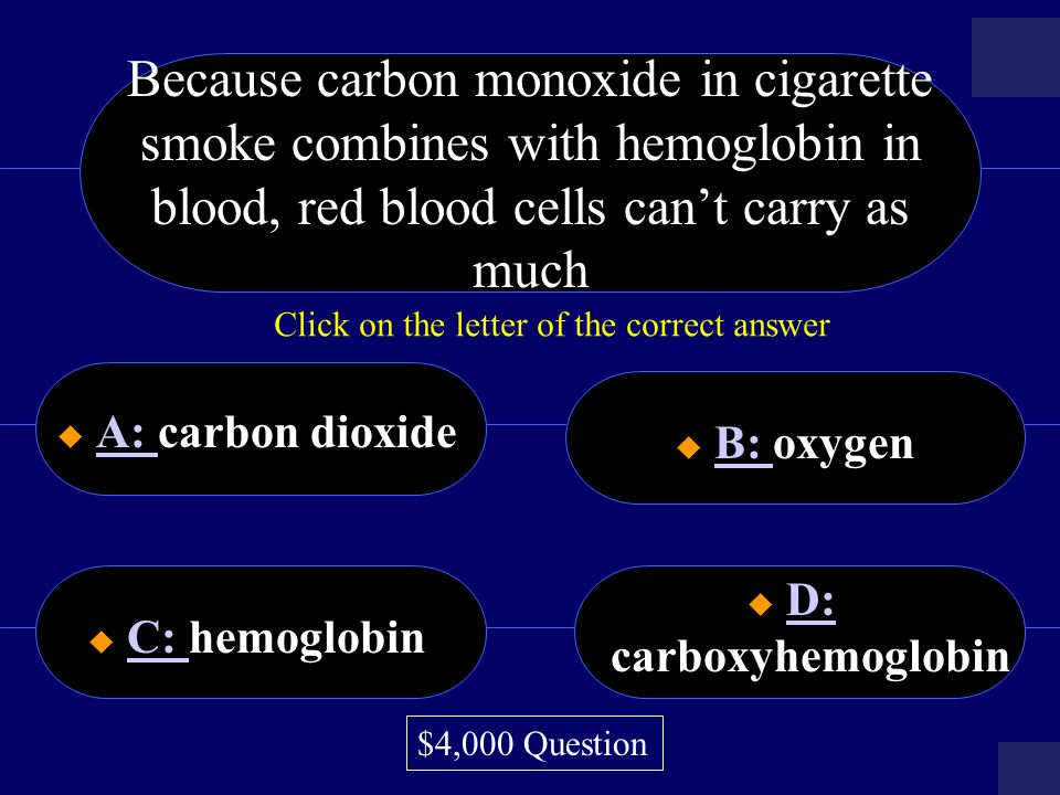 Because carbon monoxide in cigarette smoke combines with hemoglobin in blood, red blood cells can't carry as much