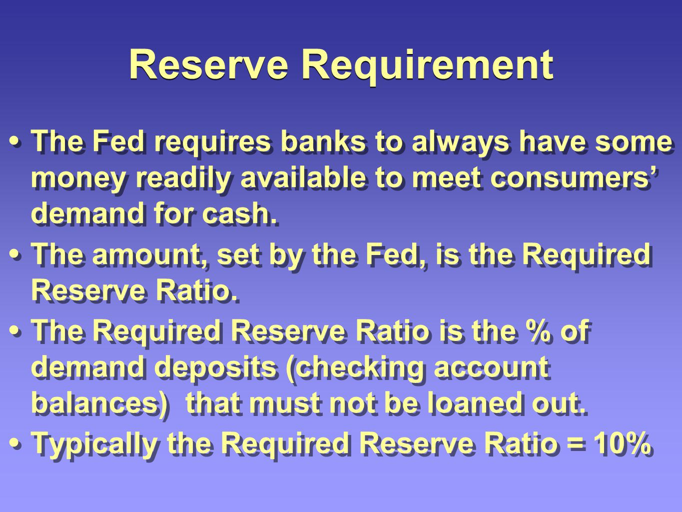 Reserve Requirement The Fed requires banks to always have some money readily available to meet consumers' demand for cash.