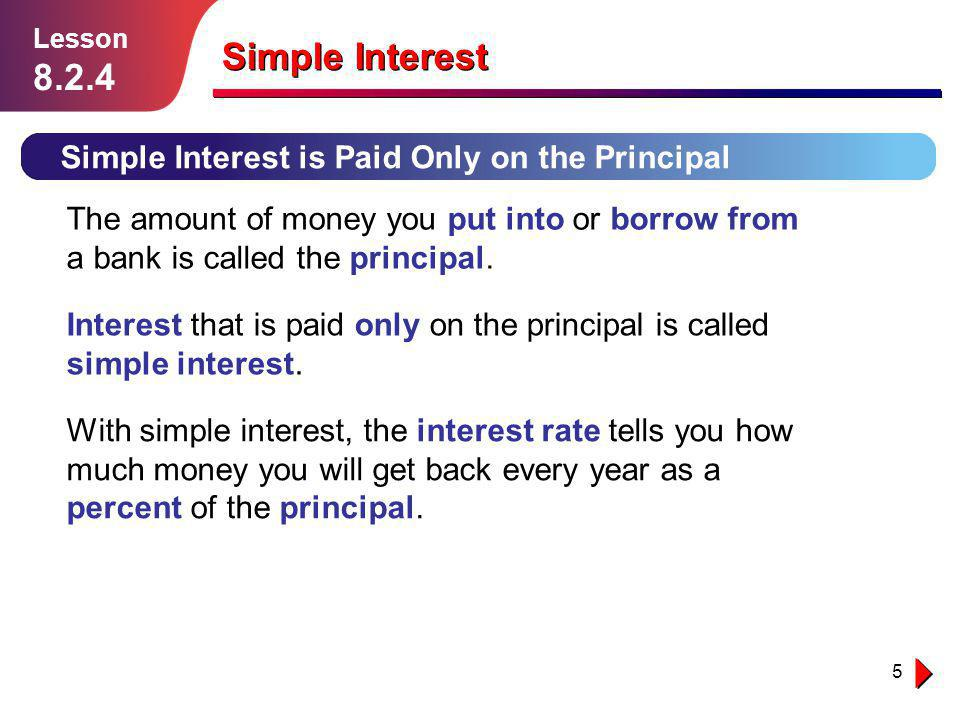 Lesson 1.1.1. Lesson. 8.2.4. Simple Interest. Simple Interest is Paid Only on the Principal.