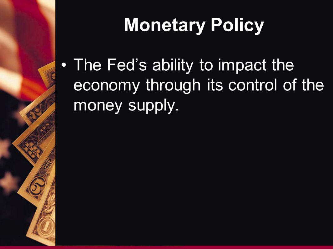 Monetary Policy The Fed's ability to impact the economy through its control of the money supply.