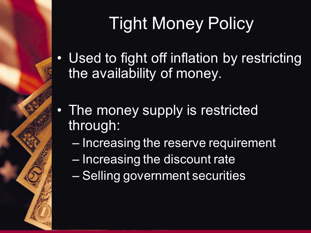 Tight Money Policy Used to fight off inflation by restricting the availability of money. The money supply is restricted through: