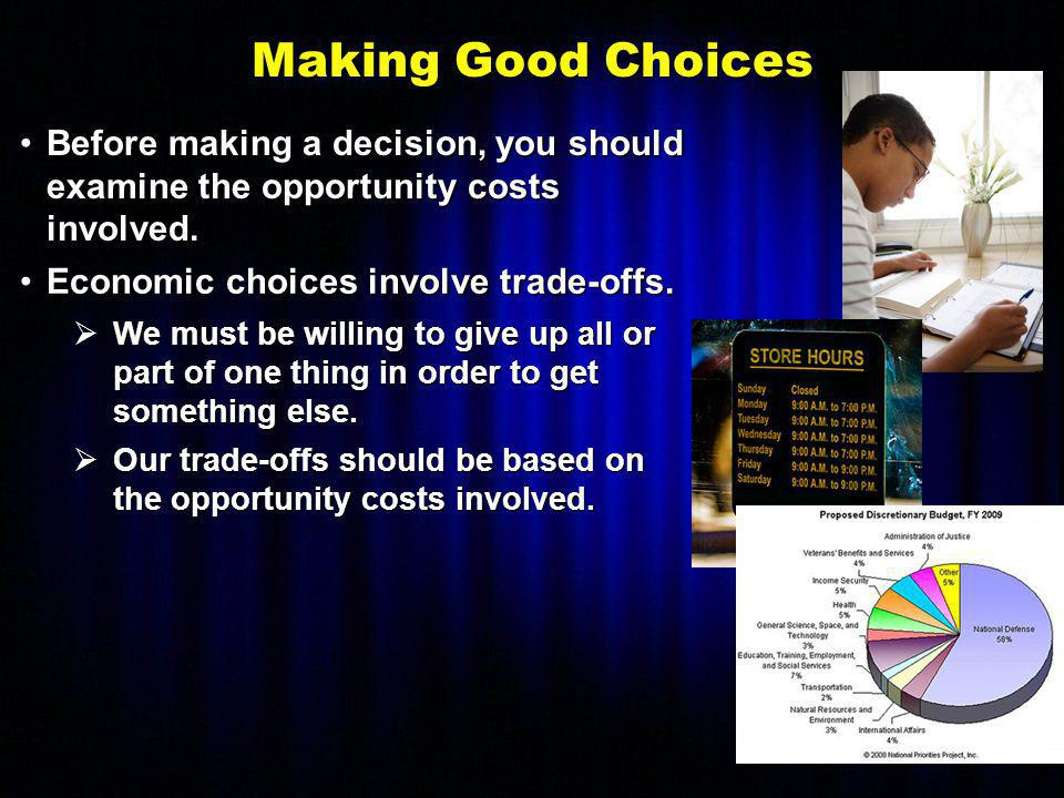 Making Good Choices Before making a decision, you should examine the opportunity costs involved. Economic choices involve trade-offs.
