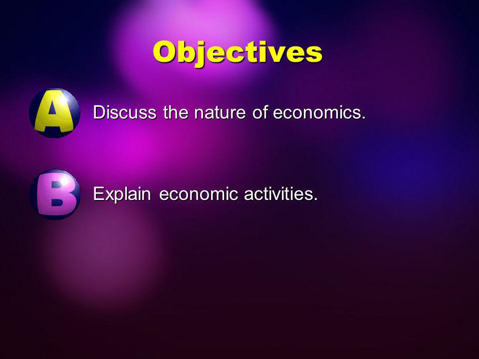 Objectives Discuss the nature of economics.