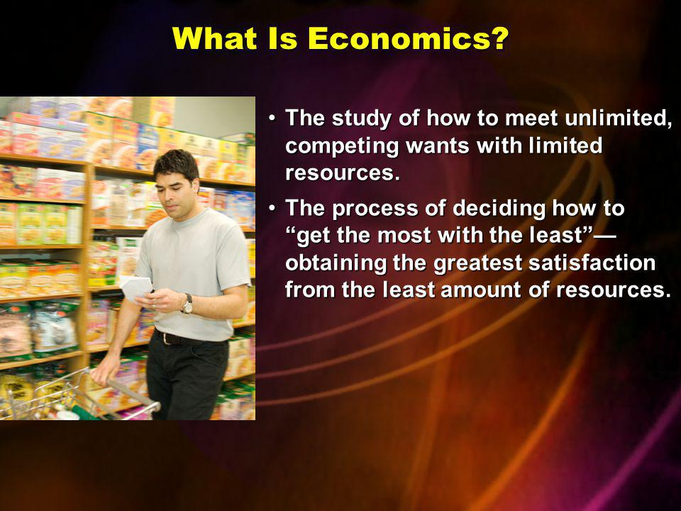 What Is Economics The study of how to meet unlimited, competing wants with limited resources.